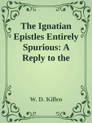 The Ignatian Epistles Entirely Spurious: A Reply to the Right Rev. Dr. Lightfoot ebook by W. D. Killen
