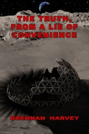 The Truth, From a Lie of Convenience ebook by Brennan Harvey