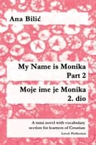 My Name is Monika - Part 2 / Moje ime je Monika - 2. dio - A mini novel with vocabulary section for learners of Croatian, Level: Perfection (B2) eBook by Ana Bilic