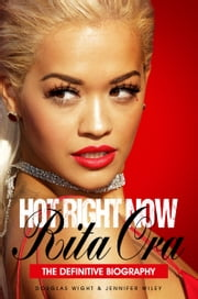 Hot Right Now: The Definitive Biography of Rita Ora ebook by Douglas Wight and Jennifer Wiley