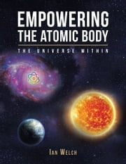 Empowering the Atomic Body - The Universe Within ebook by Ian Welch