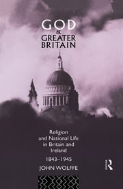 God and Greater Britain - Religion and National Life in Britain and Ireland, 1843-1945 ebook by John Wolffe
