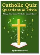 Catholic Quiz Questions and Trivia: Things that every Catholic Should Know! ebook by Melissa Russell