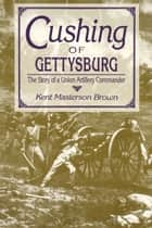 Cushing of Gettysburg - The Story of a Union Artillery Commander ebook by Kent Masterson Brown
