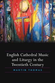 English Cathedral Music and Liturgy in the Twentieth Century ebook by Revd Dr Martin Thomas