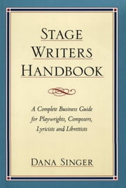Stage Writers Handbook - A Complete Business Guide for Playwrights, Composers, Lyricists and Librettists ebook by Dana Singer