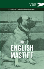 The English Mastiff - A Complete Anthology of the Dog ebook by Various