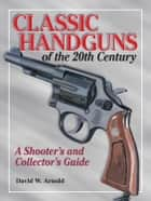 Classic Handguns of the 20th Century ebook by David Arnold