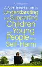 A Short Introduction to Understanding and Supporting Children and Young People Who Self-Harm ebook by Carol Fitzpatrick