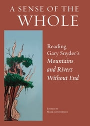A Sense of the Whole - Reading Gary Snyder's Mountains and Rivers Without End ebook by