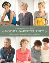 Mother-Daughter Knits - 30 Designs to Flatter and Fit ebook by Sally Melville,Caddy Melville Ledbetter
