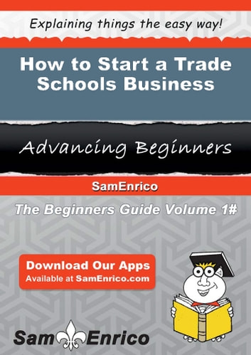 How to Start a Trade Schools Business - How to Start a Trade Schools Business ebook by Nathalie Bellamy