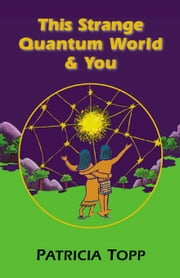 This Strange Quantum World & You ebook by Topp, Patricia