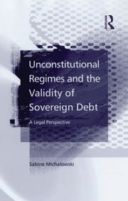 Unconstitutional Regimes and the Validity of Sovereign Debt - A Legal Perspective ebook by Sabine Michalowski