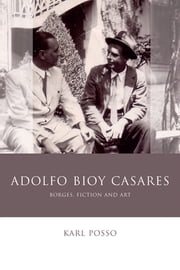 Adolfo Bioy Casares - Borges, Fiction and Art ebook by Karl Posso