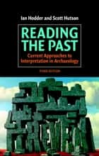Reading the Past - Current Approaches to Interpretation in Archaeology ebook by Ian Hodder, Scott Hutson