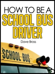 How To Be A School Bus Driver ebook by Dave Bross