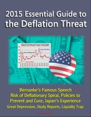 2015 Essential Guide to the Deflation Threat: Bernanke's Famous Speech, Risk of Deflationary Spiral, Policies to Prevent and Cure, Japan's Experience, Great Depression, Study Reports, Liquidity Trap ebook by Progressive Management