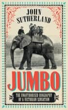 Jumbo - The Unauthorised Biography of a Victorian Sensation ebook by John Sutherland