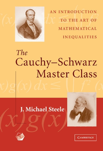 The Cauchy-Schwarz Master Class - An Introduction to the Art of Mathematical Inequalities ebook by J. Michael Steele