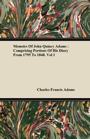 Memoirs Of John Quincy Adams : Comprising Portions Of His Diary From 1795 To 1848 ebook by Charles Francis Adams