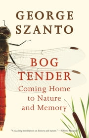 Bog Tender - Coming Home to Nature and Memory ebook by George Szanto
