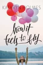 How It Feels to Fly ebook by Kathryn Holmes