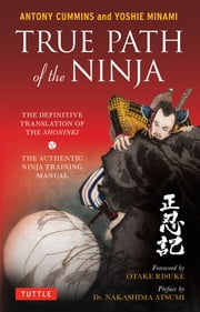 True Path of the Ninja - The Definitive Translation of the Shoninki (An Authentic Ninja Training Manual) ebook by Anthony Cummins,Nakashima Atsumi