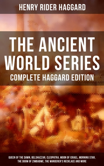 THE ANCIENT WORLD SERIES - Complete Haggard Edition: Queen of the Dawn, Belshazzar, Cleopatra, Moon of Israel, Morning Star, The Doom of Zimbabwe, The Wanderer's Necklace and more ebook by Henry Rider Haggard