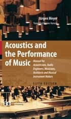 Acoustics and the Performance of Music - Manual for Acousticians, Audio Engineers, Musicians, Architects and Musical Instrument Makers ebook by Uwe Hansen, Jürgen Meyer