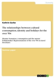 The relationships between cultural consumption, identity and holidays for the over 50s - Identity formation, consumption and the mature holidaymaker: Representations of the over 50s in travel brochures ebook by Kathrin Gerbe