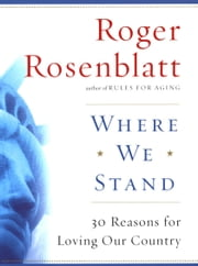Where We Stand - 30 Reasons for Loving Our Country ebook by Roger Rosenblatt