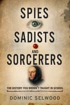 Spies, Sadists and Sorcerers - The history you weren't taught in school ebook by Dominic Selwood