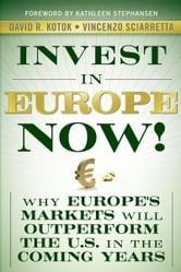 Invest in Europe Now! - Why Europe's Markets Will Outperform the US in the Coming Years ebook by David R. Kotok,Vincenzo Sciarretta