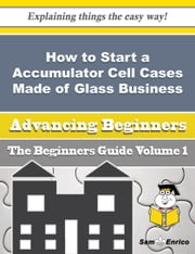 How to Start a Accumulator Cell Cases Made of Glass Business (Beginners Guide) ebook by Elizbeth Wayne,Sam Enrico