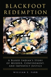 Blackfoot Redemption - A Blood Indian's Story of Murder, Confinement, and Imperfect Justice ebook by William E. Farr