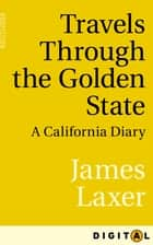 Travels Through the Golden State - A California Diary ebook by James Laxer