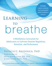 Learning to Breathe - A Mindfulness Curriculum for Adolescents to Cultivate Emotion Regulation, Attention, and Performance ebook by Patricia C. Broderick, PhD,Jon Kabat-Zinn, PhD,Myla Kabat-Zinn, RN, BSN