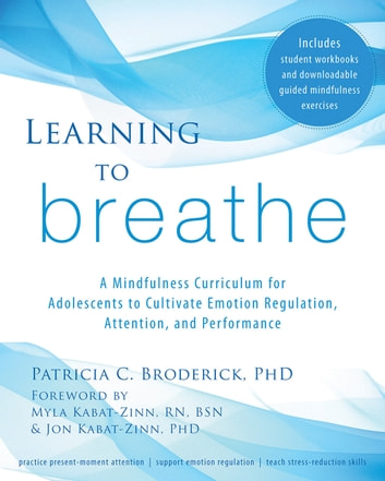 Learning to Breathe - A Mindfulness Curriculum for Adolescents to Cultivate Emotion Regulation, Attention, and Performance ebook by Patricia C. Broderick, PhD
