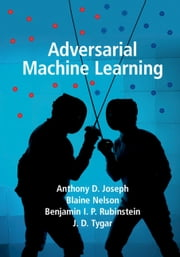 Adversarial Machine Learning ebook by Anthony D. Joseph, Blaine Nelson, Benjamin I. P. Rubinstein,...