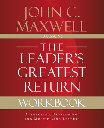 The Leader's Greatest Return Workbook - Attracting, Developing, and Reproducing Leaders ebook by John C. Maxwell