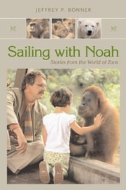 Sailing with Noah - Stories from the World of Zoos ebook by Jeffrey P. Bonner
