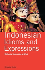 Indonesian Idioms and Expressions - Colloquial Indonesian at Work ebook by Christopher Torchia,Lely Djuhari