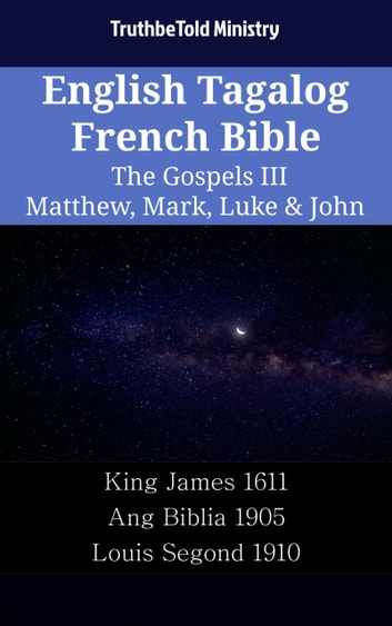 English Tagalog French Bible - The Gospels III - Matthew, Mark, Luke & John - King James 1611 - Ang Biblia 1905 - Louis Segond 1910 ebook by TruthBeTold Ministry