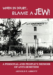 WHEN IN DOUBT...BLAME A JEW! - A PERSONAL AND PEOPLE'S MEMOIR OF ANTI-SEMITISM ebook by ARNOLD P. ABBOTT