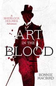 Art in the Blood: A Sherlock Holmes Adventure ebook by Bonnie MacBird