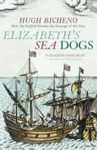 Elizabeth's Sea Dogs - How England's mariners became the scourge of the seas ebook by Hugh Bicheno