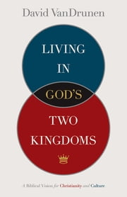 Living in God's Two Kingdoms - A Biblical Vision for Christianity and Culture ebook by David VanDrunen