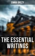 The Essential Writings of Emma Orczy - Thriller, Adventure & Mystery Classics (Including The Scarlet Pimpernel Novels, Beau Brocade…) ebook by Emma Orczy