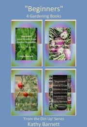 """Beginners"" 4 Gardening Books 'From the Dirt Up' Series ebook by Kathy Barnett"